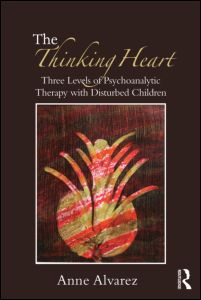 """Anne Alvarez, """"The Thinking Heart. Three levels of psychoanalytic therapy with disturbed children"""", Routledge, April 2012"""