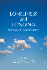"""Brent Willock, Lori C. Bohm and Rebecca Coleman Curtis (ed.), """"Loneliness and Longing. Counscious and Uncounscious Aspects"""", Routledge, October 2011"""