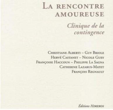 Ch. Albert, G. Briole, H. Castanet, N. Guey, F. Haccoun, Ph. La Sagna, C. Lazarus-Matet, F. Regnault, La Rencontre amoureuse. Clinique de la contingence, Editions Himeros, Septembre 2011