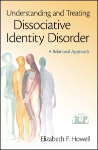 """Elizabeth F. Howell, """"Understanding and Treating Dissociative Identity Disorder. A Relational Approach"""", Routledge, April 2011"""