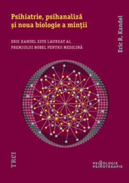 Eric R. Kandel, Psihiatrie, psihanaliza si noua biologie a mintii, Editura Trei, 2013