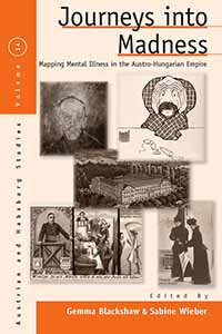 Gemma Blackshaw and Sabine Wieber (ed.), Journey into Madness. Mapping Mental Illness in the Austro-Hungarian Empire, Berghahn, June 2012