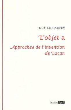 Guy Le Gaufey, L'objet a. Approches de l'invention de Lacan, EPEL, Mars 2012