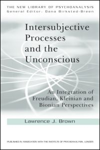 """Intersubjective Processes and the Unconscious An Integration of Freudian, Kleinian and Bionian Perspectives"" by Lawrence J. Brown"