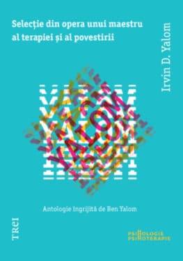 Irvin D. Yalom, Selectie din opera unui maestru al terapiei si al povestirii, Editura Trei, 2013