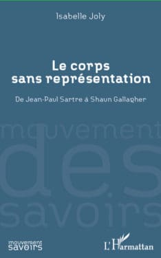 """Isabelle Joly, """"Le corps sans représentation. De Jean-Paul Sartre à Shaun Gallagher"""", L'Harmattan, 2012"""