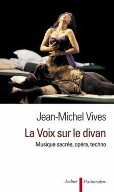 Jean-Michel Vives, La voix sur le divan : musique sacrée, opéra, techno, Aubier, Mai 2012