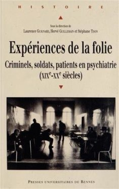 Laurence Guignard, Hervé Guillemain et Stéphane Tison (dir.), Expériences de la folie. Criminels, soldats, patients en psychiatrie (XIXe-XXe siècles), Rennes, PUR, 2013
