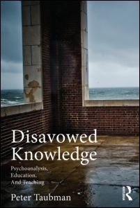 "Peter Maas Taubman, ""Disavowed Knowledge. Psychoanalysis, Education and Teaching"", Routledge, October 2011"