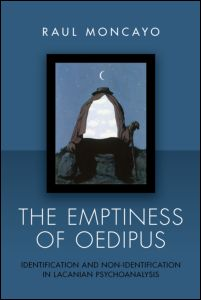 """Raul Moncayo, """"The Emptiness of Oedipus. Identification and Non-Identification in Lacanian Psychoanalysis"""", Routledge, November 2011"""