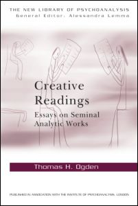 """Thomas H. Ogden, """"Creative Readings: Essays on Seminal Analytic Works"""", Routledge, January 2012"""