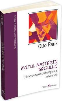 """Otto Rank, """"Mitul naşterii Eroului. O interpretare psihologică a mitologiei"""", Editura Herald, 2012"""